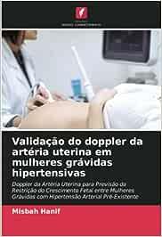 Validação do doppler da artéria uterina em mulheres grávidas hipertensivas: Doppler da Artéria Uterina para Previsão da Restrição do Crescimento Fetal ... com Hipertensão Arterial Pré-Existente