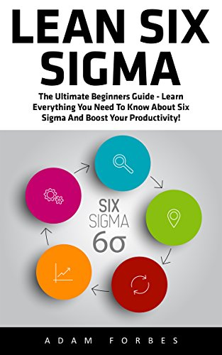 Adams Green Belt (Lean Six Sigma: The Ultimate Beginners Guide - Learn Everything You Need To Know About Six Sigma And Boost Your Productivity! (Lean, Six Sigma, Quality)