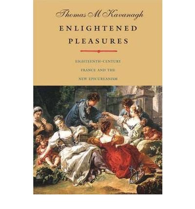 [(Enlightened Pleasures: Eighteenth-Century France and the New Epicureanism)] [Author: Thomas M. Kavanagh] published on (April, 2010) pdf
