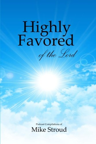 Highly Favored of the Lord: Mike Stroud Podcasts (Volume 1)