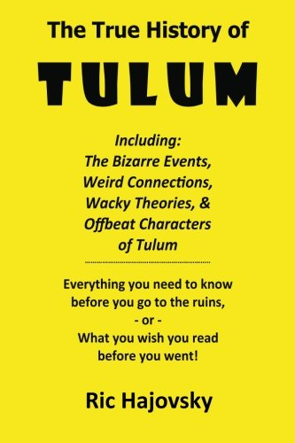 The True History of Tulum: Including: The bizarre events, weird connections, wacky theories, & offbeat characters of Tulum.   Everything you need to ... or, what you wish you read before you went!