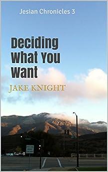 Deciding What You Want: Jesian Chronicles 3 (LukeyoutheU) by [Knight, Jake]
