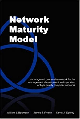 Network Maturity Model: An Integrated Process Framework for the Management, Development and Operation of High Quality Computer Networks by William J. Baumann (2007-09-07)