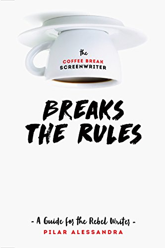 (The Coffee Break Screenwriter Breaks the Rules: A Guide for the Rebel Writer)