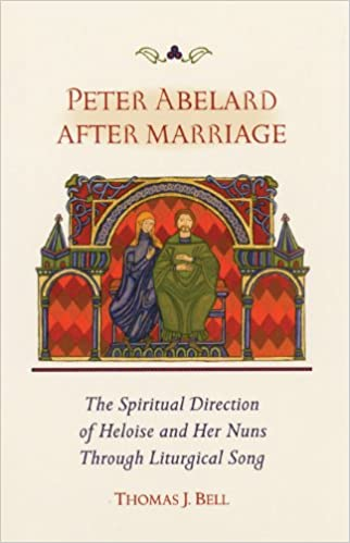Peter Abelard After Marriage: The Spiritual Direction of Heloise and Her Nuns through Liturgical Song (Cistercian Studies)