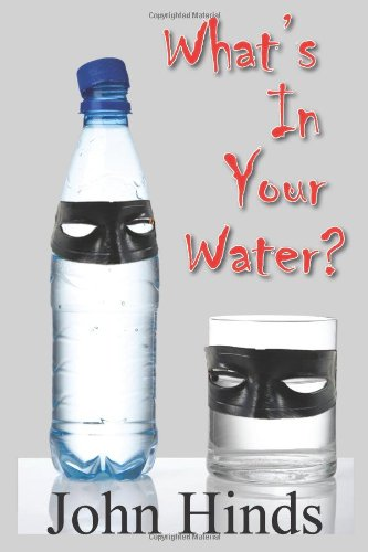 What's In Your Water?: The Shocking Truth About Bottled Water And Tap Water And How You Can Protect Yourself -
