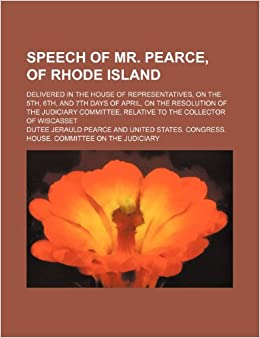 Book Speech of Mr. Pearce, of Rhode Island: delivered in the House of Representatives, on the 5th, 6th, and 7th days of April, on the resolution of the ... relative to the Collector of Wiscasset