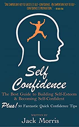 Amazon Com Self Confidence The Best Guide To Building Self Esteem And Becoming Self Confident Plus 30 Fantastic Quick Confidence Tips Ebook Morris Jack Kindle Store