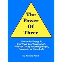The Power of Three: How to Be Happy and Get What You Want in Life (Without Doing Anything Illegal, Immoral, or Unethical)