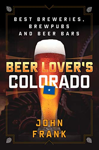 Beer Lover's Colorado: Best Breweries, Brewpubs and Beer Bars (Beer Lovers Series) by John Frank