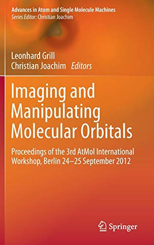 Imaging and Manipulating Molecular Orbitals: Proceedings of the 3rd AtMol International Workshop, Berlin 24-25 September 2012 (Advances in Atom and Single Molecule Machines)