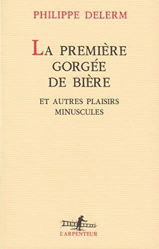 La Premiere Gorgee De Biere Et Autres Plaisirs Minuscules L'arpenteur French Edition By Philippe Delerm 1997-06-24