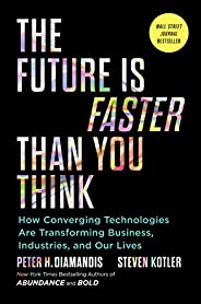The Future Is Faster Than You Think: How Converging Technologies Are Transforming Business, Industries, and Ou