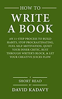 How to Write a Book: An 11-Step Process to Build Habits, Stop Procrastinating, Fuel Self-Motivation, Quiet Your Inner Critic, Bust Through Writer's Block, & Let Your Creative Juices Flow (Short Read) by [Kadavy, David]