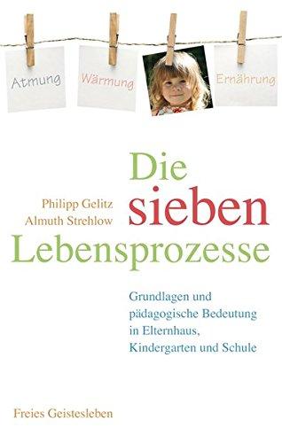 Die sieben Lebensprozesse: Grundlagen und pädagogische Bedeutung in Elternhaus, Kindergarten und Schule