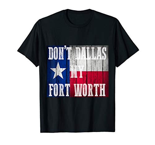 Dont Dallas my Fort Worth Texas shirt distressed rustic flag -