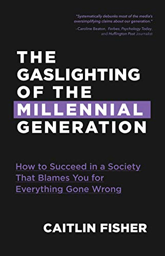The  Gaslighting of the Millennial Generation: How to Succeed in a Society That Blames You for Everything Gone Wrong (Sociology Of Medicine Vs Sociology In Medicine)