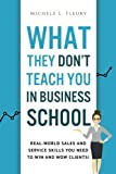 What They Don't Teach You In Business School: Real-World Sales And Service Skills You Need To Win And Wow Clients!