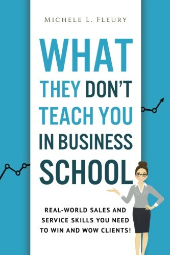 What They Don't Teach You In Business School: Real-World Sales And Service Skills You Need To Win And Wow Clients! (The Best Business Websites)