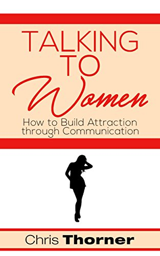 0306c19f946f Talking to Women: How to Build Attraction through Communication (Sexuality,  Relationships, Self Help, Body Language, Communication, Connecting Book 1)