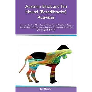 Austrian Black and Tan Hound (Brandlbracke) Activities Austrian Black and Tan Hound Tricks, Games & Agility Includes: Austrian Black and Tan Hound ... to Advanced Tricks, Fun Games, Agility & More 13