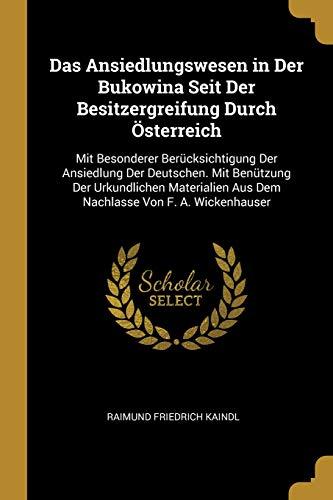 Das Ansiedlungswesen in Der Bukowina Seit Der Besitzergreifung Durch Österreich: Mit Besonderer Berücksichtigung Der Ansiedlung Der Deutschen. Mit ... Von F. A. Wickenhauser (German Edition)
