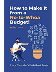 HOW TO MAKE IT FROM A NO-TO-WHOA BUDGET: A New Filmmakers Pocketbook Guide