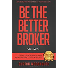 Be The Better Broker, Volume 3: Detailed Mortgage Loan Origination Skills & Scripts