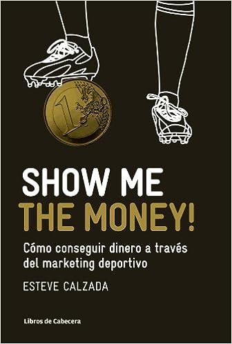 Show Me the Money!: Cómo conseguir dinero a través del