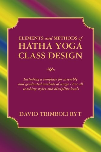 Elements and Methods of Hatha Yoga Class Design: Including a template for assembly and graduated methods of usage