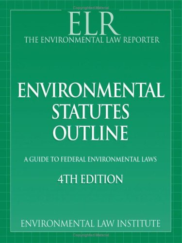 Environmental Law Reporter's Environmental Statutes Outline: A Guide To Federal Laws, 4th (Environmental Law Institute)