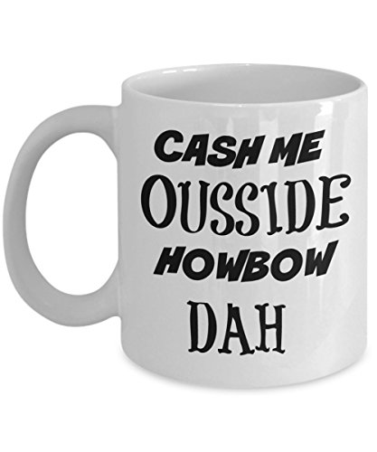 Cash Me Ousside Mug - Catch Me Outside Coffee- Best (Catch Mug)