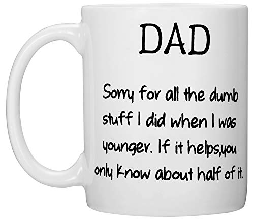 Dad Mug Happy Birthday Dad Father's Day Gag Gifts for Dad - DAD, Sorry for All the Dumb Stuff I Did When I was Younger. If It Helps, You Only Know About Half of It. ()