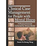 [(Clinical Case Management for People With Mental Illness: A Biopsychosocial Vulnerability-Stress Model)] [Author: Daniel Fu Keung Wong] published on (April, 2006)