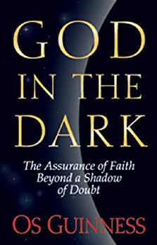 God in the Dark: The Assurance of Faith Beyond a Shadow of Doubt by [Guinness, Os]