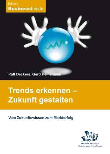 Trends erkennen - Zukunft gestalten: Vom Zukunftswissen zum Markterfolg
