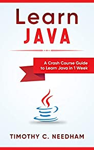 Learn Java: A Crash Course Guide to Learn Java in 1 Week: ( java programming , java for beginners , java progr