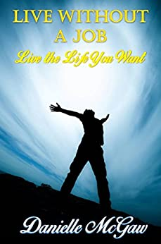 Live Without a Job: Live the Life You Want by [McGaw, Danielle]
