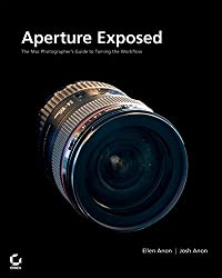Aperture?Exposed: The Mac?Photographer's Guide to Taming the Workflow