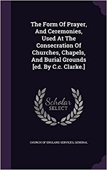 The Form Of Prayer, And Ceremonies, Used At The Consecration Of Churches, Chapels, And Burial Grounds [ed. By C.c. Clarke.]