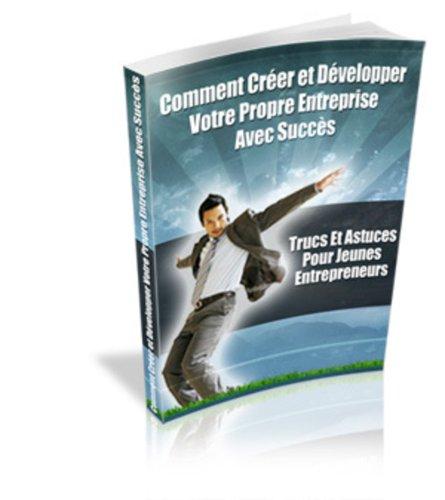 Comment créer et développer votre propre entreprise avec succès (French Edition)
