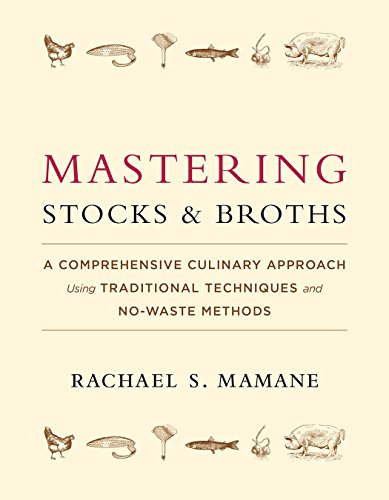 Mastering Stocks and Broths: A Comprehensive Culinary Approach Using Traditional Techniques and No-Waste Methods by Rachael Mamane