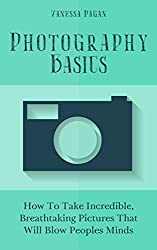 Photography Basics: How To Take Incredible, Breathtaking Pictures That Will Blow Peoples Minds (English Edition)