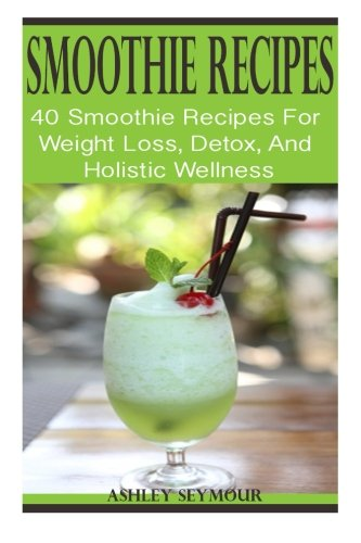 SMOOTHIE RECIPES: 40 Smoothie Recipes For Weight Loss, Detox, And Holistic Wellness: Ninja Smoothie Recipes For A Healthy Living (Smoothies, Women's ... Macrobiotics - High Protein - Gluten-Free)