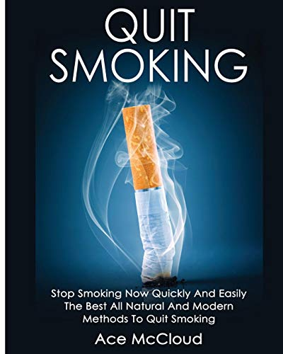 Quit Smoking: Stop Smoking Now Quickly And Easily: The Best All Natural And Modern Methods To Quit Smoking (Quit Smoking Now Quickly & Easily So You Can Live)