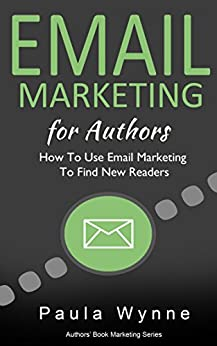Email Marketing For Authors: How To Use Email Marketing To Find New Readers (Authors Book Marketing Series 2) by [Wynne, Paula]