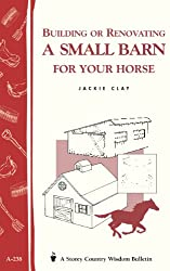 Building or Renovating a Small Barn for Your Horse: Storey Country Wisdom Bulletin A-238