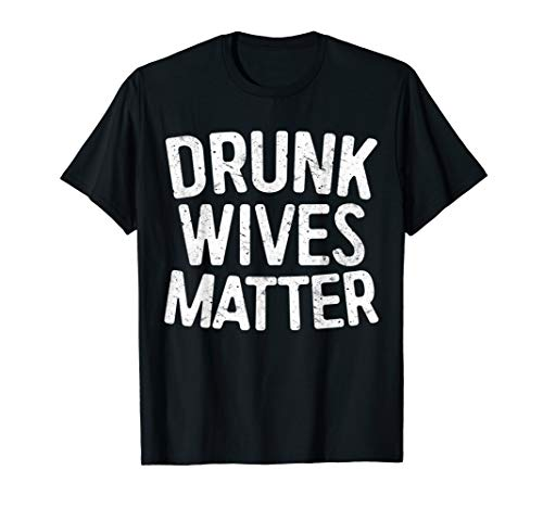 Drunk Wives Matter T-Shirt Drinking Gift ()