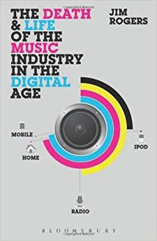 The Death and Life of the Music Industry in the Digital Age by Rogers, Jim (2013)
