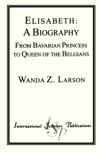 Elisabeth: A Biography from Bavarian Princess to Queen of the Belgians